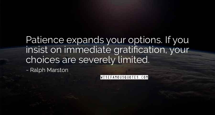Ralph Marston quotes: Patience expands your options. If you insist on immediate gratification, your choices are severely limited.