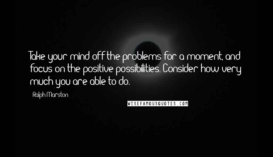 Ralph Marston quotes: Take your mind off the problems for a moment, and focus on the positive possibilities. Consider how very much you are able to do.