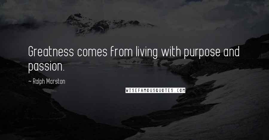 Ralph Marston quotes: Greatness comes from living with purpose and passion.