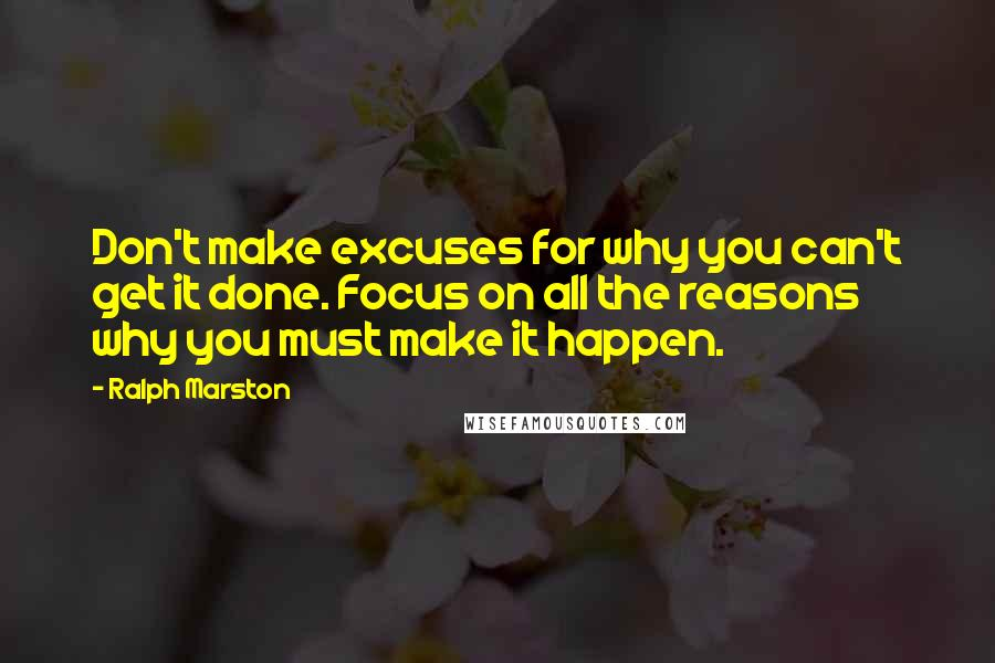 Ralph Marston quotes: Don't make excuses for why you can't get it done. Focus on all the reasons why you must make it happen.