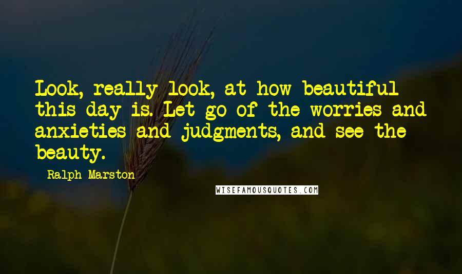 Ralph Marston quotes: Look, really look, at how beautiful this day is. Let go of the worries and anxieties and judgments, and see the beauty.