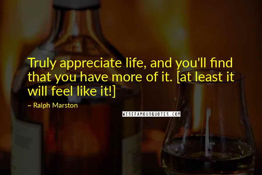 Ralph Marston quotes: Truly appreciate life, and you'll find that you have more of it. [at least it will feel like it!]