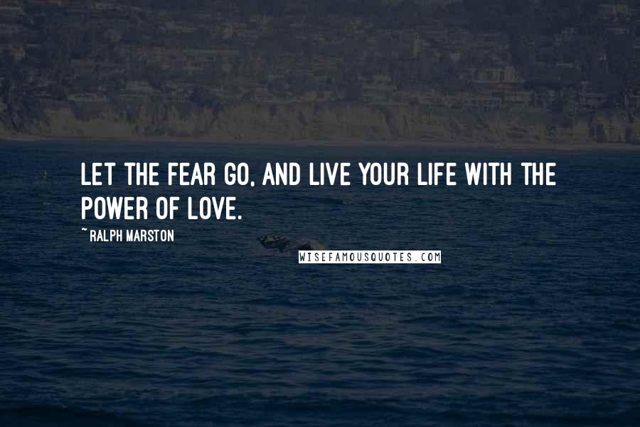 Ralph Marston quotes: Let the fear go, and live your life with the power of love.