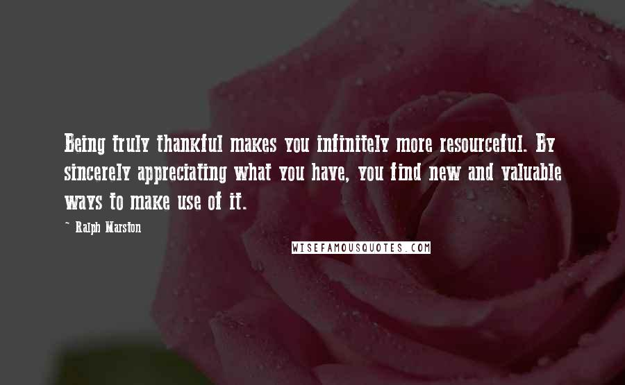 Ralph Marston quotes: Being truly thankful makes you infinitely more resourceful. By sincerely appreciating what you have, you find new and valuable ways to make use of it.