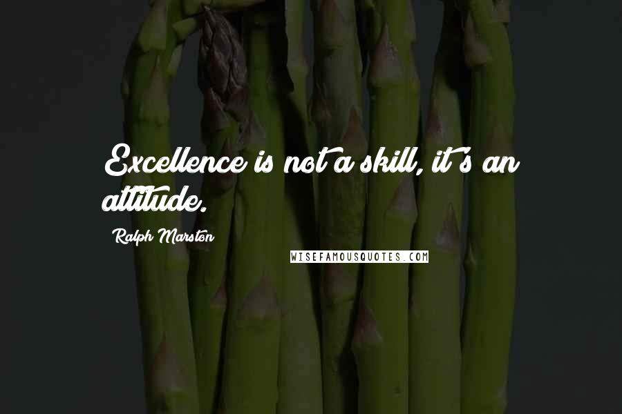 Ralph Marston quotes: Excellence is not a skill, it's an attitude.
