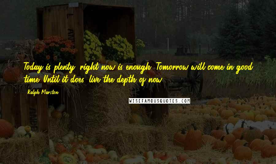 Ralph Marston quotes: Today is plenty; right now is enough. Tomorrow will come in good time. Until it does, live the depth of now.