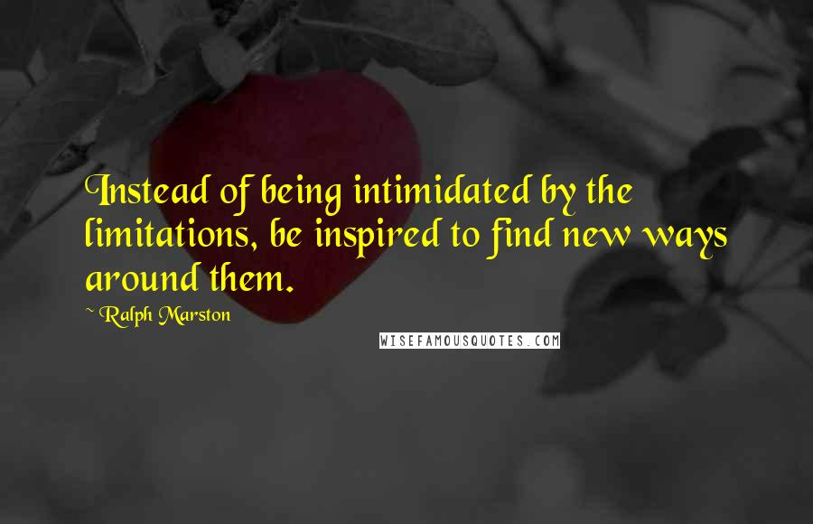Ralph Marston quotes: Instead of being intimidated by the limitations, be inspired to find new ways around them.