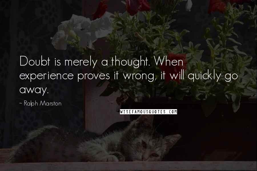Ralph Marston quotes: Doubt is merely a thought. When experience proves it wrong, it will quickly go away.