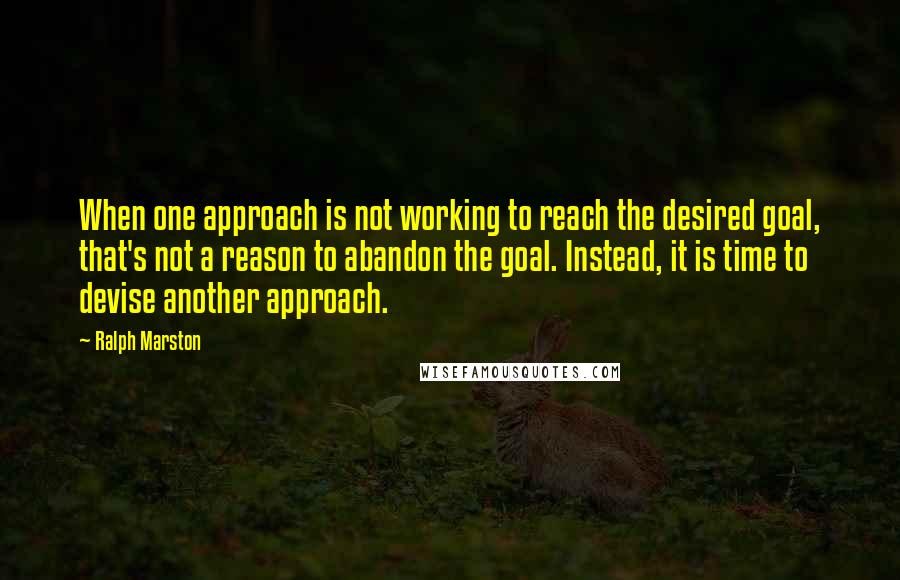 Ralph Marston quotes: When one approach is not working to reach the desired goal, that's not a reason to abandon the goal. Instead, it is time to devise another approach.