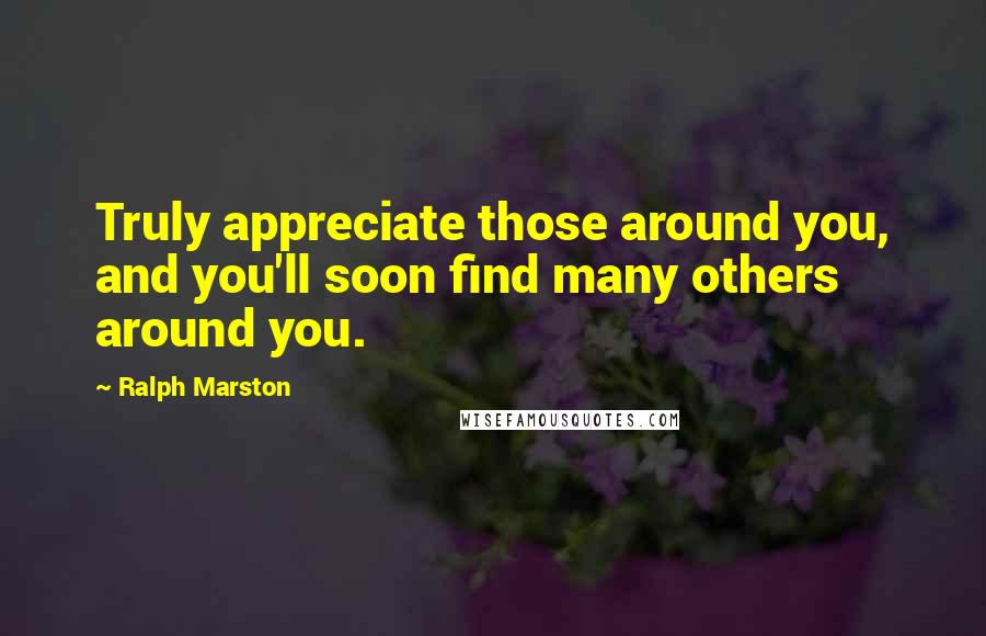 Ralph Marston quotes: Truly appreciate those around you, and you'll soon find many others around you.