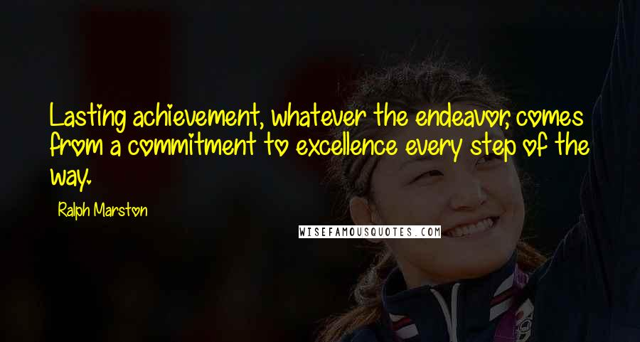 Ralph Marston quotes: Lasting achievement, whatever the endeavor, comes from a commitment to excellence every step of the way.