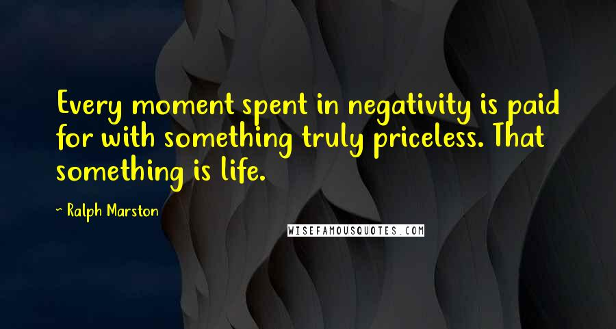 Ralph Marston quotes: Every moment spent in negativity is paid for with something truly priceless. That something is life.