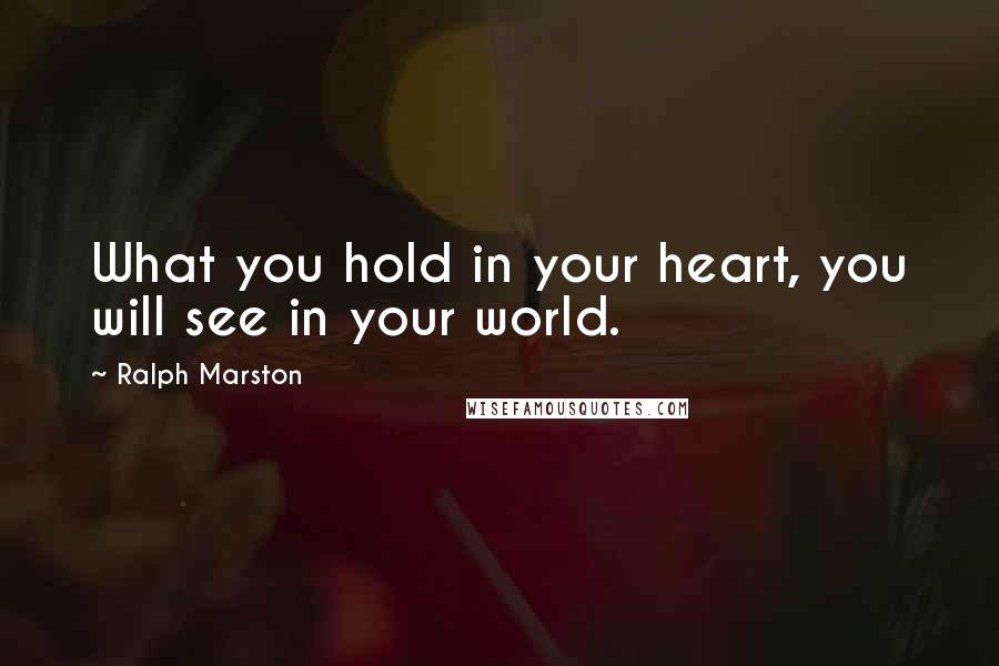 Ralph Marston quotes: What you hold in your heart, you will see in your world.