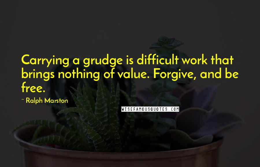 Ralph Marston quotes: Carrying a grudge is difficult work that brings nothing of value. Forgive, and be free.