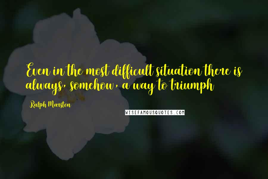 Ralph Marston quotes: Even in the most difficult situation there is always, somehow, a way to triumph