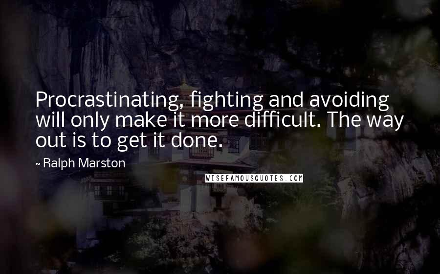 Ralph Marston quotes: Procrastinating, fighting and avoiding will only make it more difficult. The way out is to get it done.