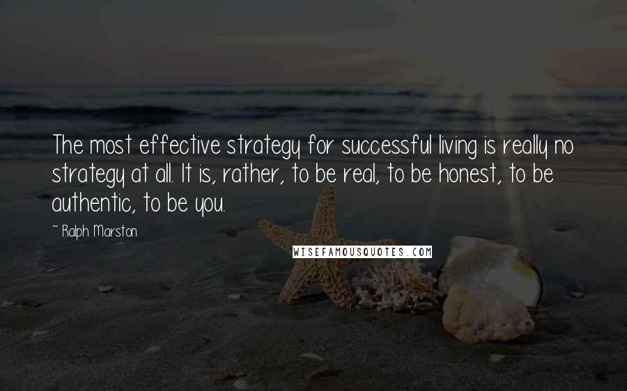 Ralph Marston quotes: The most effective strategy for successful living is really no strategy at all. It is, rather, to be real, to be honest, to be authentic, to be you.