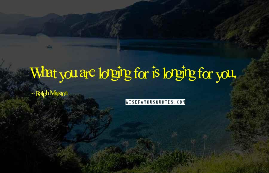 Ralph Marston quotes: What you are longing for is longing for you.
