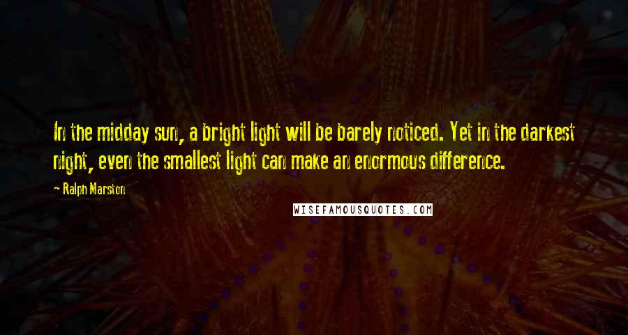 Ralph Marston quotes: In the midday sun, a bright light will be barely noticed. Yet in the darkest night, even the smallest light can make an enormous difference.