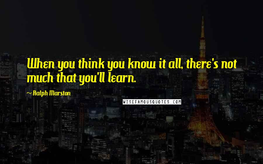 Ralph Marston quotes: When you think you know it all, there's not much that you'll learn.