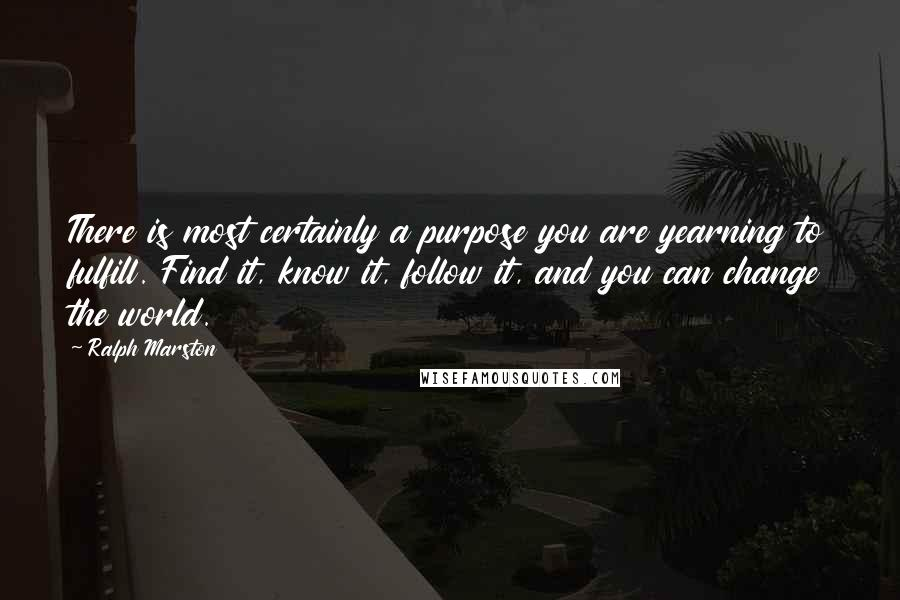Ralph Marston quotes: There is most certainly a purpose you are yearning to fulfill. Find it, know it, follow it, and you can change the world.