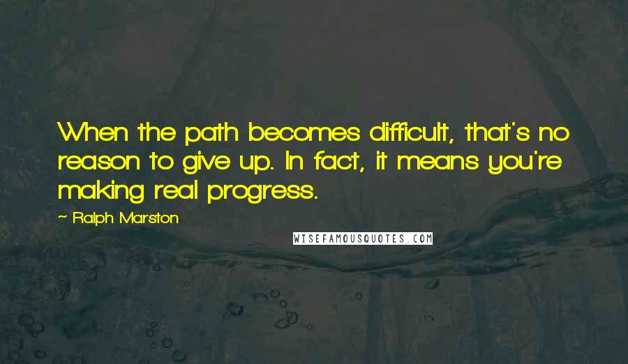 Ralph Marston quotes: When the path becomes difficult, that's no reason to give up. In fact, it means you're making real progress.