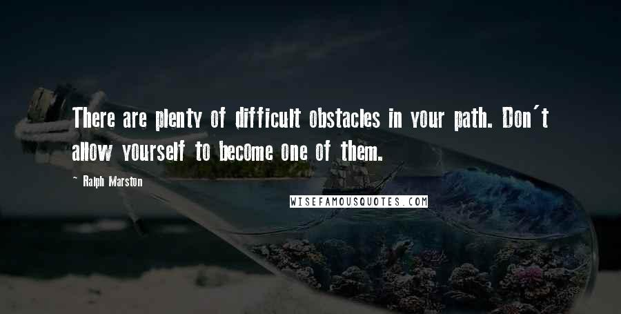 Ralph Marston quotes: There are plenty of difficult obstacles in your path. Don't allow yourself to become one of them.