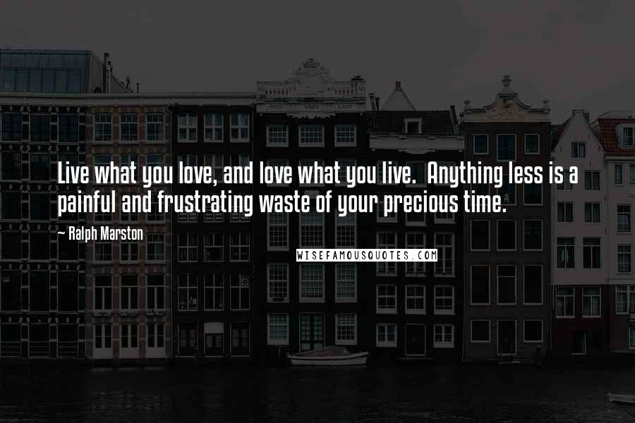 Ralph Marston quotes: Live what you love, and love what you live. Anything less is a painful and frustrating waste of your precious time.