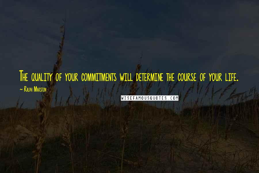 Ralph Marston quotes: The quality of your commitments will determine the course of your life.
