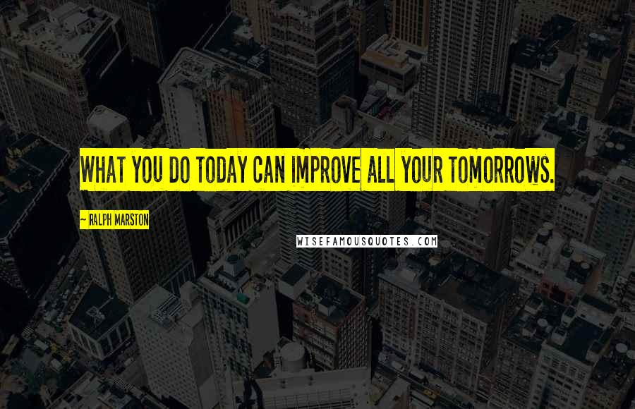 Ralph Marston quotes: What you do today can improve all your tomorrows.