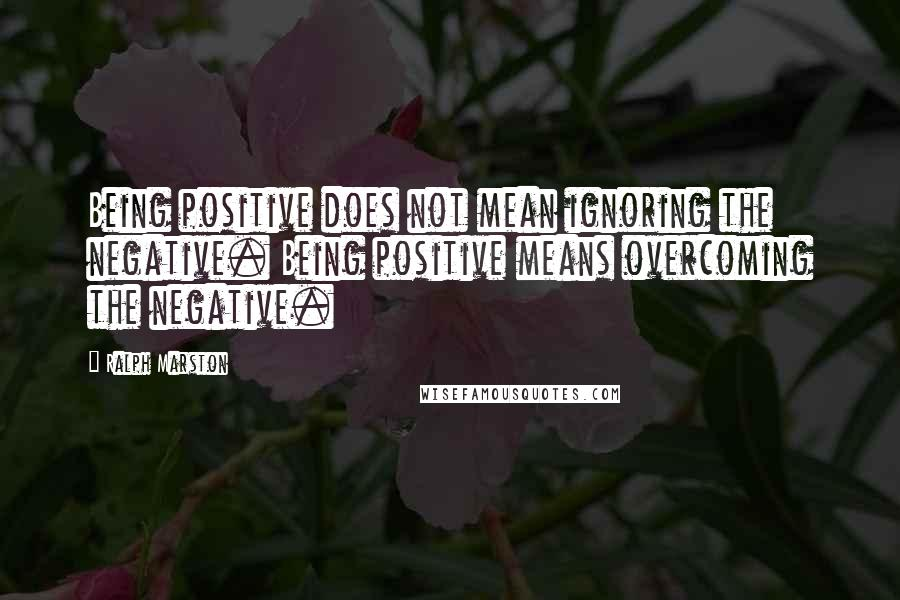 Ralph Marston quotes: Being positive does not mean ignoring the negative. Being positive means overcoming the negative.