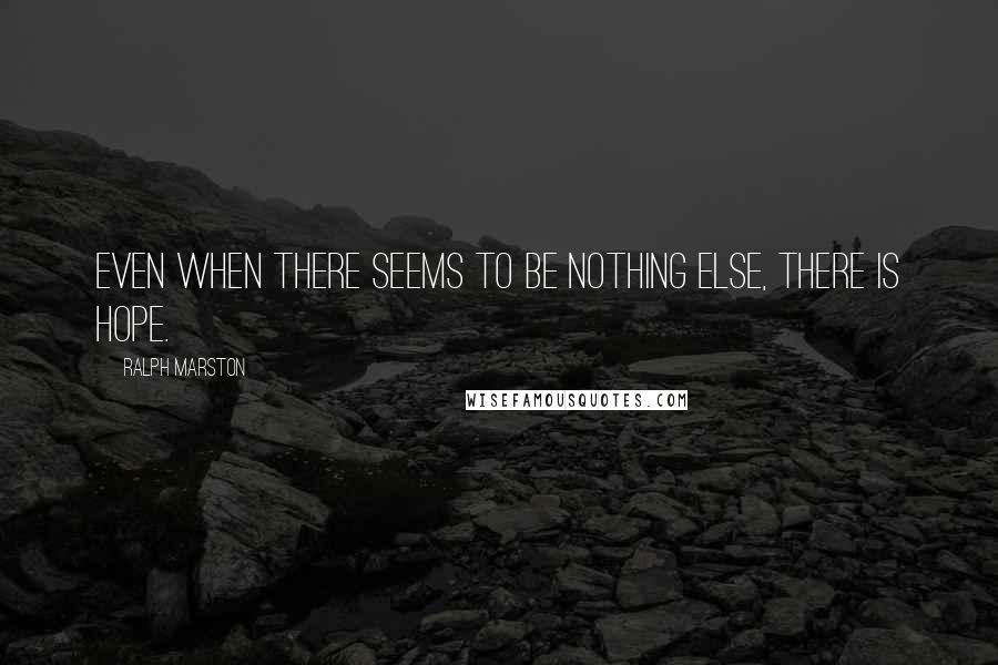 Ralph Marston quotes: Even when there seems to be nothing else, there is hope.