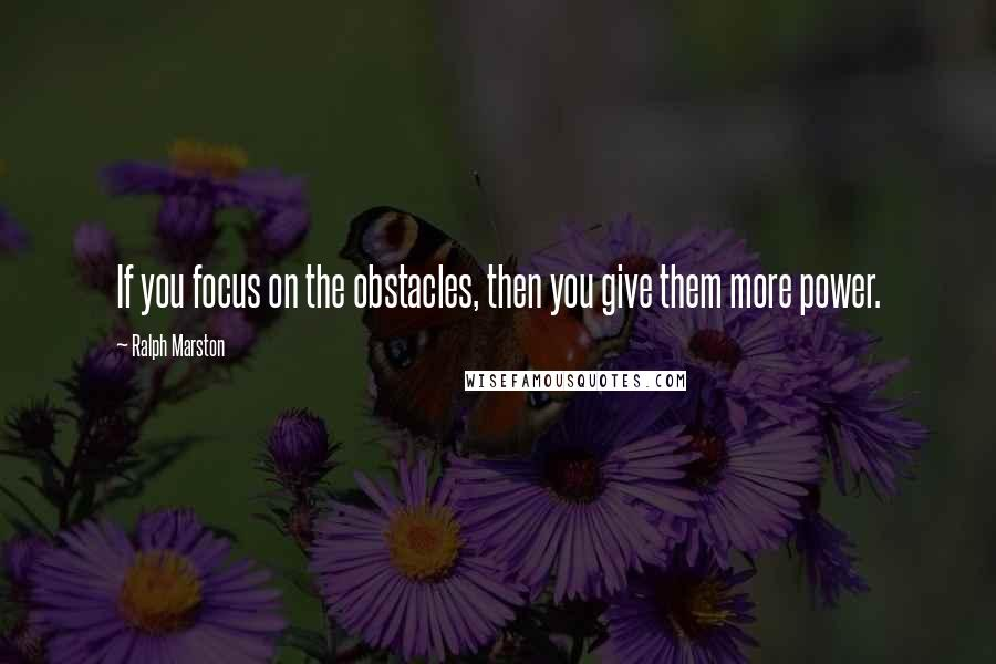 Ralph Marston quotes: If you focus on the obstacles, then you give them more power.