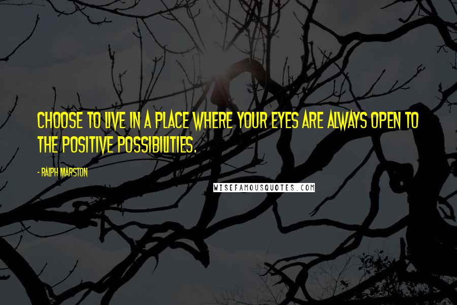 Ralph Marston quotes: Choose to live in a place where your eyes are always open to the positive possibilities.