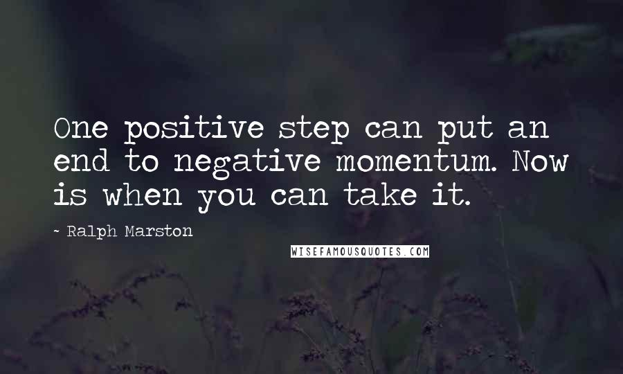 Ralph Marston quotes: One positive step can put an end to negative momentum. Now is when you can take it.