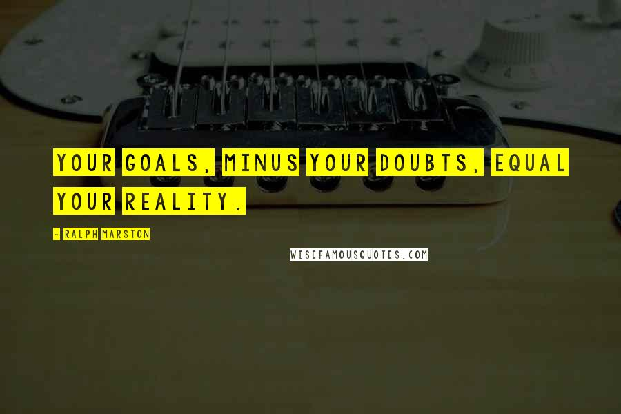 Ralph Marston quotes: Your goals, minus your doubts, equal your reality.