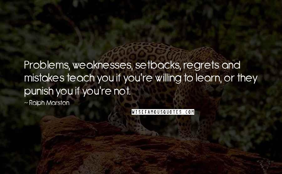Ralph Marston quotes: Problems, weaknesses, setbacks, regrets and mistakes teach you if you're willing to learn, or they punish you if you're not.