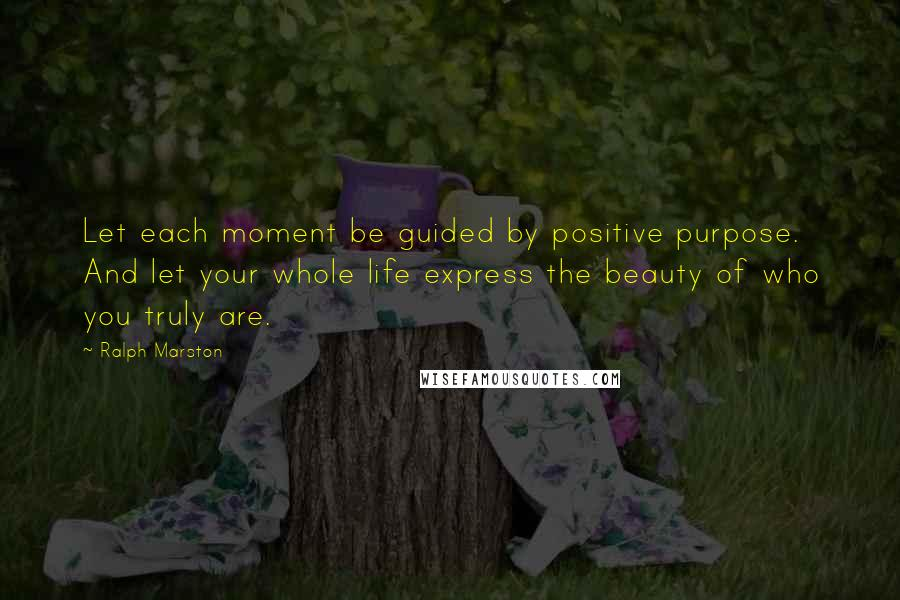 Ralph Marston quotes: Let each moment be guided by positive purpose. And let your whole life express the beauty of who you truly are.