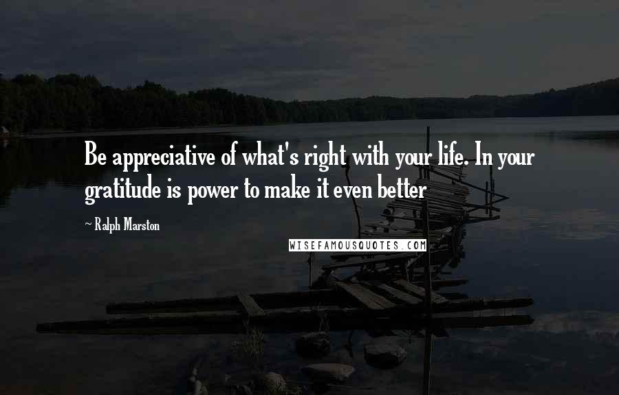 Ralph Marston quotes: Be appreciative of what's right with your life. In your gratitude is power to make it even better