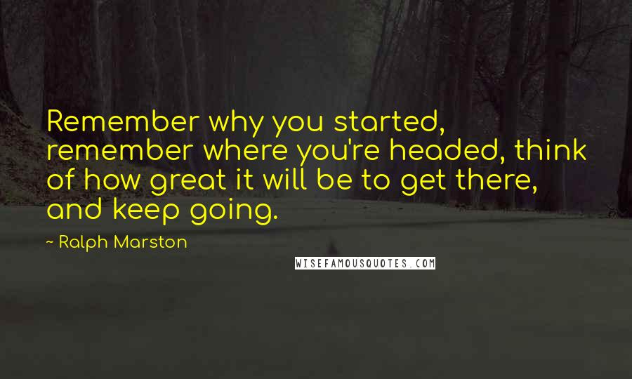 Ralph Marston quotes: Remember why you started, remember where you're headed, think of how great it will be to get there, and keep going.