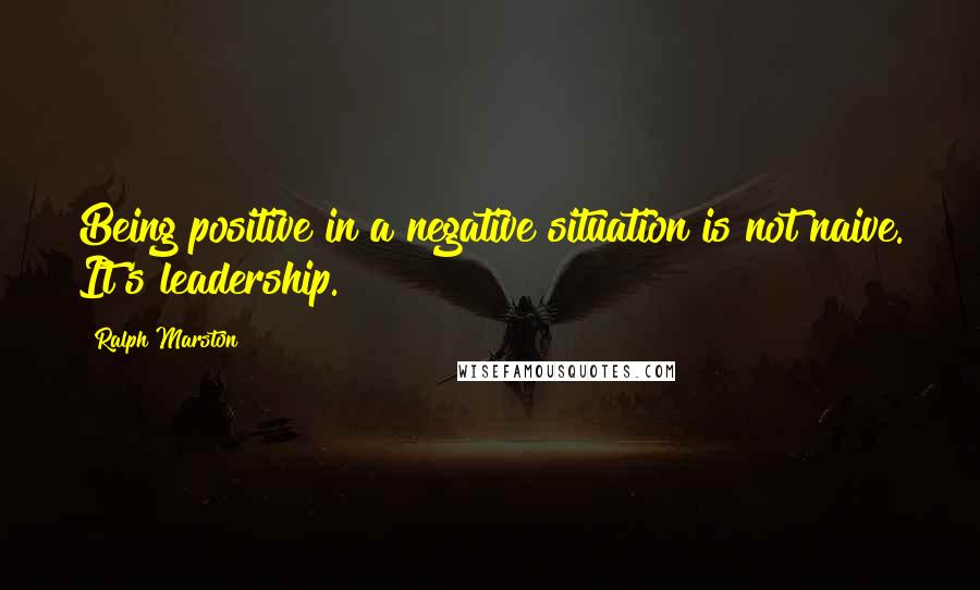 Ralph Marston quotes: Being positive in a negative situation is not naive. It's leadership.