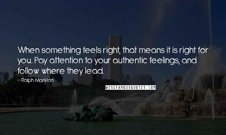 Ralph Marston quotes: When something feels right, that means it is right for you. Pay attention to your authentic feelings, and follow where they lead.