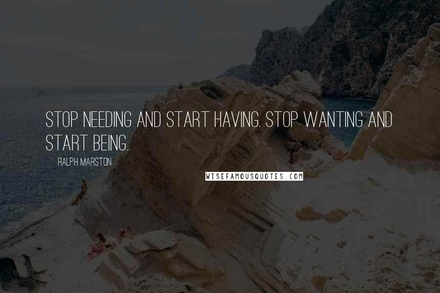 Ralph Marston quotes: Stop needing and start having. Stop wanting and start being.