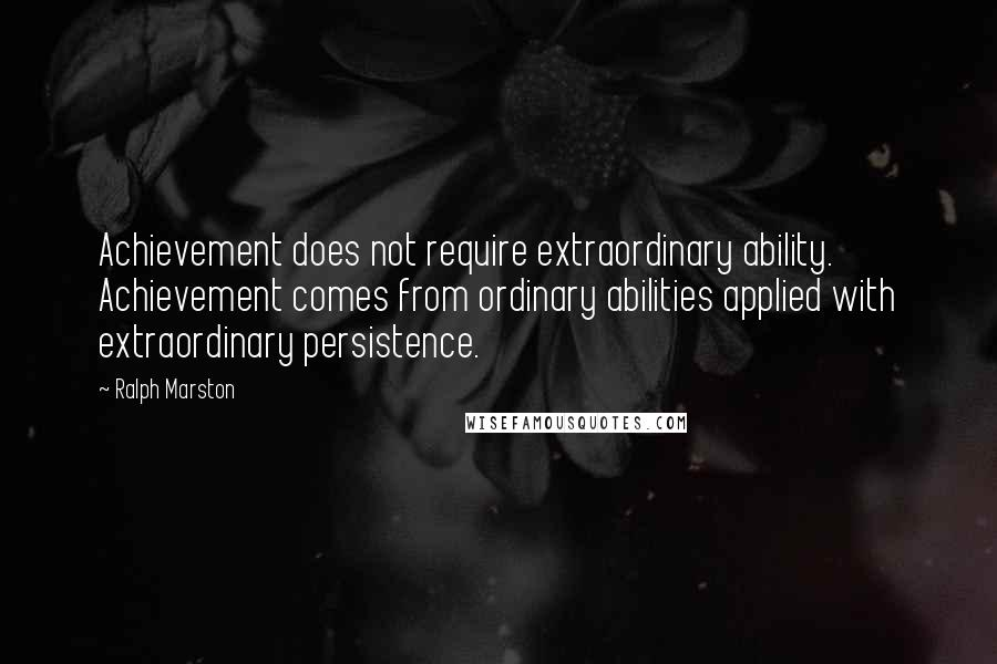 Ralph Marston quotes: Achievement does not require extraordinary ability. Achievement comes from ordinary abilities applied with extraordinary persistence.