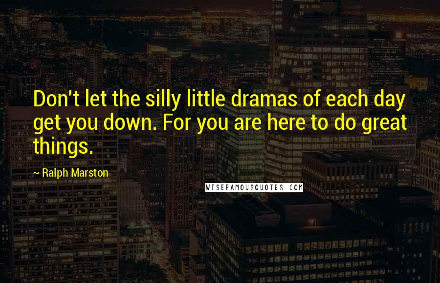 Ralph Marston quotes: Don't let the silly little dramas of each day get you down. For you are here to do great things.