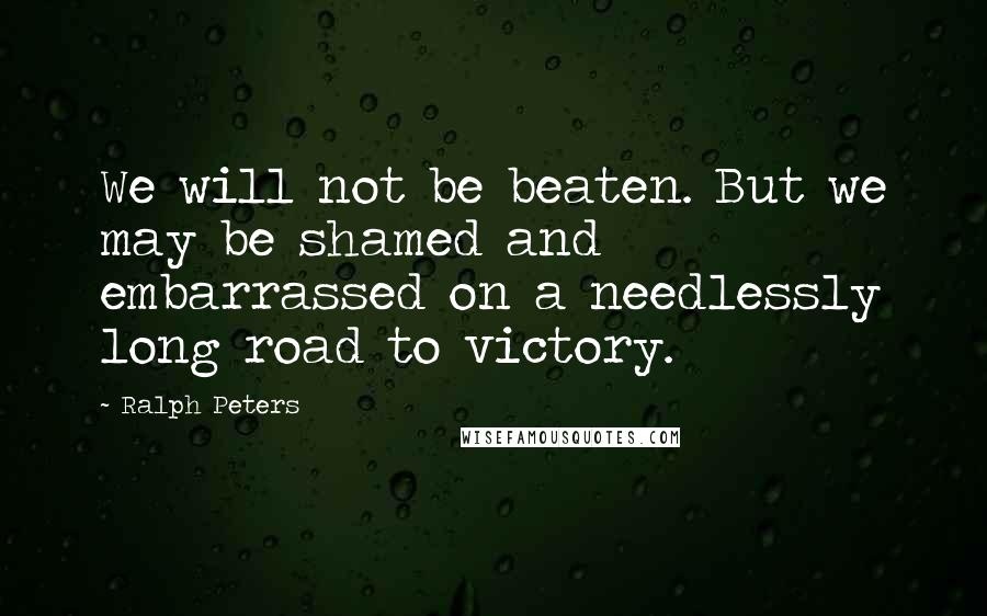 Ralph Peters quotes: We will not be beaten. But we may be shamed and embarrassed on a needlessly long road to victory.