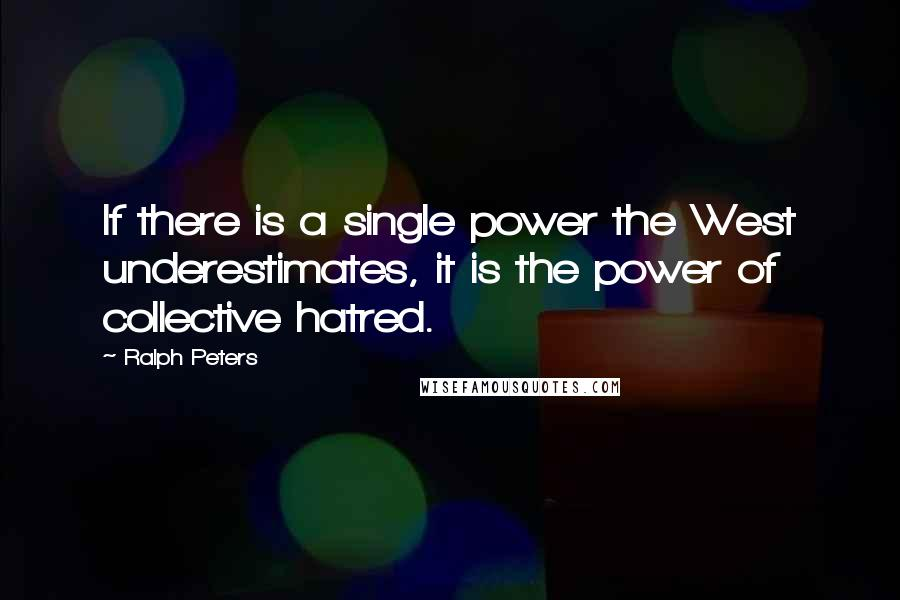 Ralph Peters quotes: If there is a single power the West underestimates, it is the power of collective hatred.