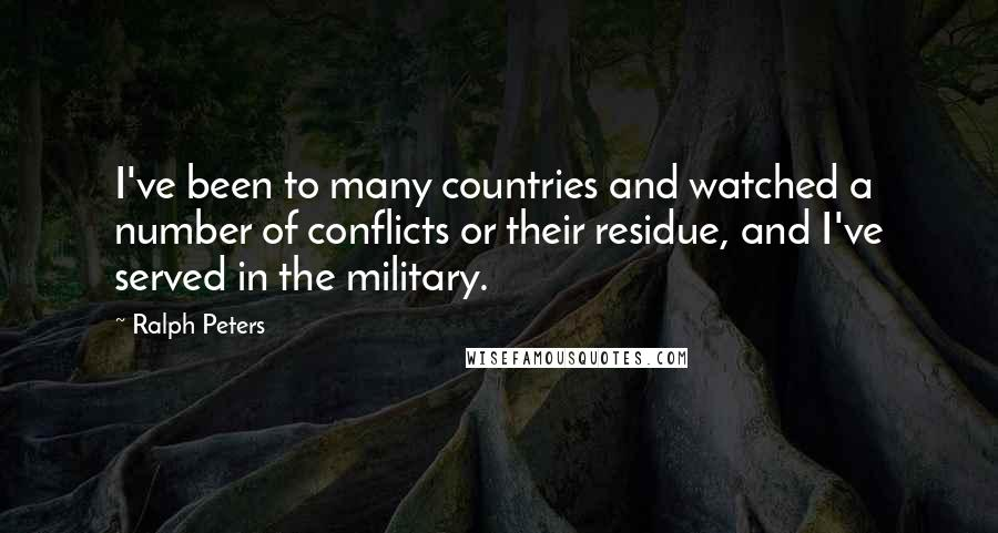 Ralph Peters quotes: I've been to many countries and watched a number of conflicts or their residue, and I've served in the military.