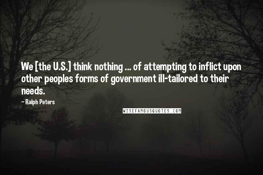 Ralph Peters quotes: We [the U.S.] think nothing ... of attempting to inflict upon other peoples forms of government ill-tailored to their needs.