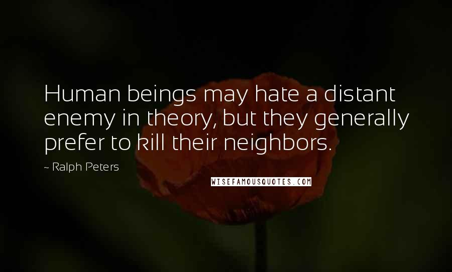 Ralph Peters quotes: Human beings may hate a distant enemy in theory, but they generally prefer to kill their neighbors.